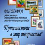 Выставка учащихся средних и младших классов художественного отделения школы «Путешествие в мир творчества».